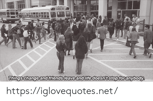 Friends, Life, and Change: SCHOGE  Things change and friends leave and life doesn't stop foranybody https://iglovequotes.net/