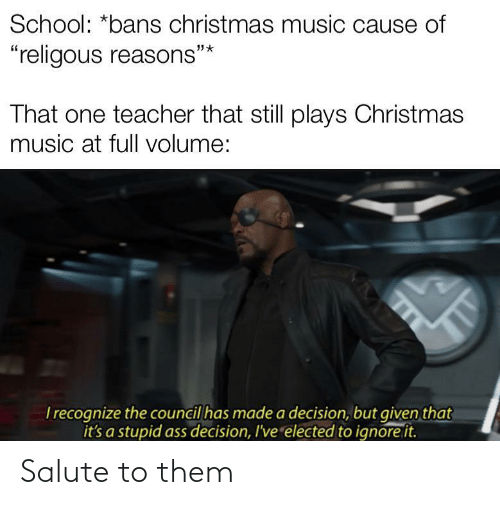 "Salute: School: *bans christmas music cause of  ""religous reasons""*  That one teacher that still plays Christmas  music at full volume:  T recognize the council has made a decision, but given that  it's a stupid ass decision, I've elected to ignore it.  TT Salute to them"
