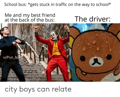 Best Friend, School, and Traffic: School bus: *gets stuck in traffic on the way to school*  Me and my best friend  at the back of the bus:  The driver:  u/Pun_bun city boys can relate