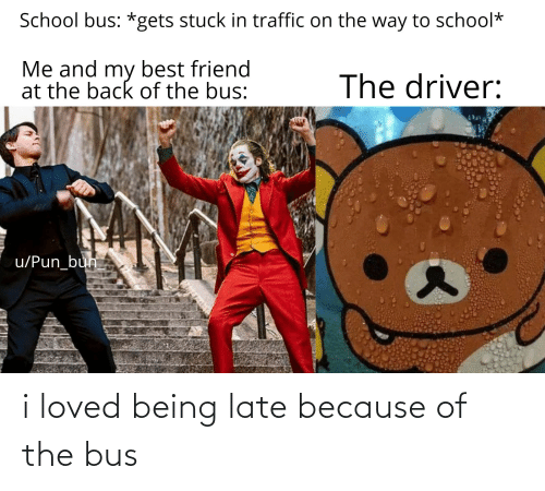 Best Friend, Reddit, and School: School bus: *gets stuck in traffic on the way to school*  Me and my best friend  at the back of the bus:  The driver:  u/Pun_bun i loved being late because of the bus