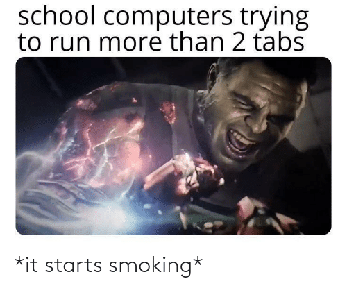 It Starts: school computers trying  to run more than 2 tabs *it starts smoking*