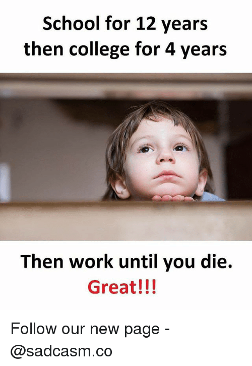 dieing: School for 12 years  then college for 4 years  Then work until you die.  Great!!! Follow our new page - @sadcasm.co