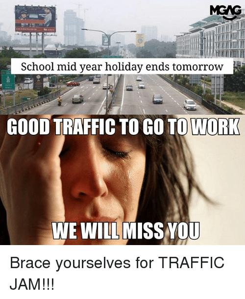 we will miss you: School mid year holiday ends tomorrow  GOOD TRAFFIC TO GO TO WORK  WE WILL MISS YOU Brace yourselves for TRAFFIC JAM!!!