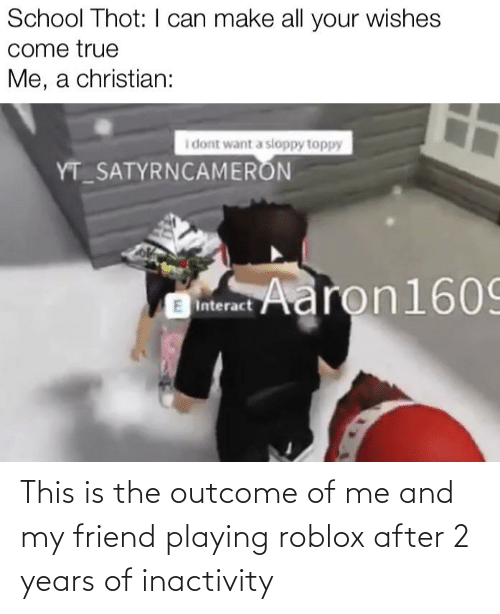 Toppy: School Thot: I can make all your wishes  come true  Me, a christian:  i dont want a sloppy toppy  YT_SATYRNCAMERON  SAaron1609  E Interact This is the outcome of me and my friend playing roblox after 2 years of inactivity