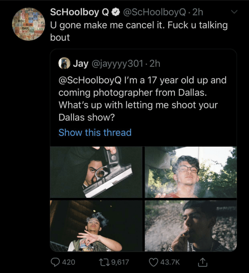 420: ScHoolboy QO @ScHoolboyQ · 2h  U gone make me cancel it. Fuck u talking  JAX O  OFW  TL  OAK  CH DFW TPA  bout  Jay @jayyyy301 · 2h  @ScHoolboyQ I'm a 17 year old up and  coming photographer from Dallas.  What's up with letting me shoot your  Dallas show?  Show this thread  Q 420  ♡ 43.7K  279,617
