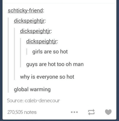 Global warming: schticky-friend:  dickspeightir:  dickspeightir  dickspeightjr:  girls are so hot  guys are hot too oh man  why is everyone so hot  global warming  Source: caleb-denecour  270,505 notes  11