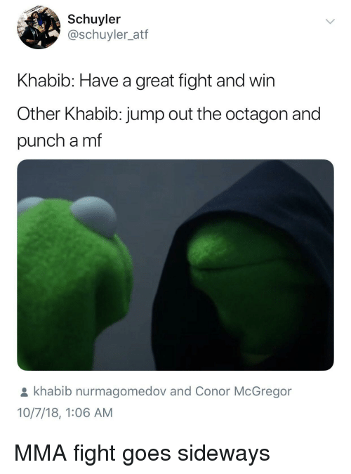 Jump Out: Schuyler  @schuyler_atf  Khabib: Have a great fight and win  Other Khabib: jump out the octagon and  punch a mf  khabib nurmagomedov and Conor McGregor  10/7/18, 1:06 AM MMA fight goes sideways