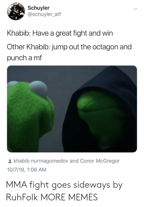 Jump Out: Schuyler  @schuyler_atf  Khabib: Have a great fight and win  Other Khabib: jump out the octagon and  punch a mf  khabib nurmagomedov and Conor McGregor  10/7/18, 1:06 AM MMA fight goes sideways by RuhFolk MORE MEMES