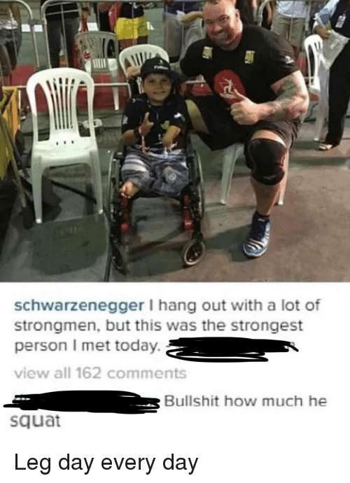 Today, Squat, and Leg Day: schwarzenegger I hang out with a lot of  strongmen, but this was the strongest  person I met today.  view all 162 comments  2  Bullshit how much he  squat