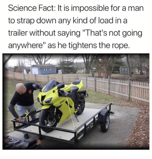 "Dank, Science, and 🤖: Science Fact: It is impossible for a man  to strap down any kind of load in a  trailer without saying"" lhat's not going  anywhere"" as he tightens the rope."