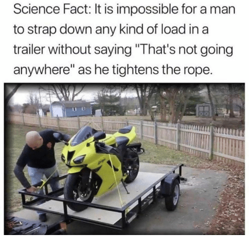"Dank, Science, and 🤖: Science Fact: It is impossible for a man  to strap down any kind of load in a  trailer without saying ""That's not going  anywhere"" as he tightens the rope."