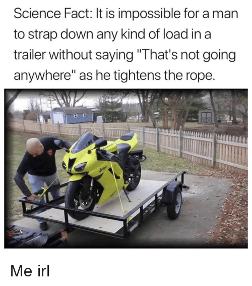 """Science, Irl, and Me IRL: Science Fact: It is impossible for a man  to strap down any kind of load in a  trailer without saving""""That's not going  anywhere"""" as he tightens the rope Me irl"""