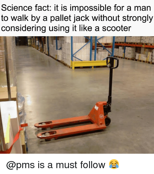 Memes, Scooter, and Science: Science fact: it is impossible for a man  to walk by a pallet jack without strongly  considering using it like a scooter @pms is a must follow 😂