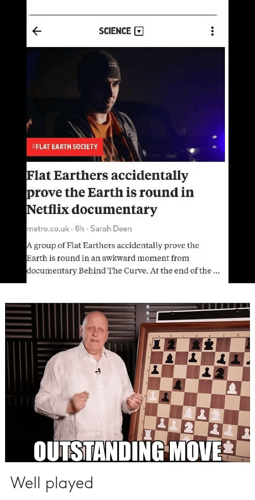 flat earth society: SCIENCE  FLAT EARTH SOCIETY  Flat Earthers accidentally  prove the Earth is round in  Netflix documentary  metro.co.uk 6h Sarah Deen  group of Flat Earthers accidentally prove the  Earth is round in an awkward moment from  ocumentary Behind The Curve. At the end of the  OUTSTANDING MOVE Well played