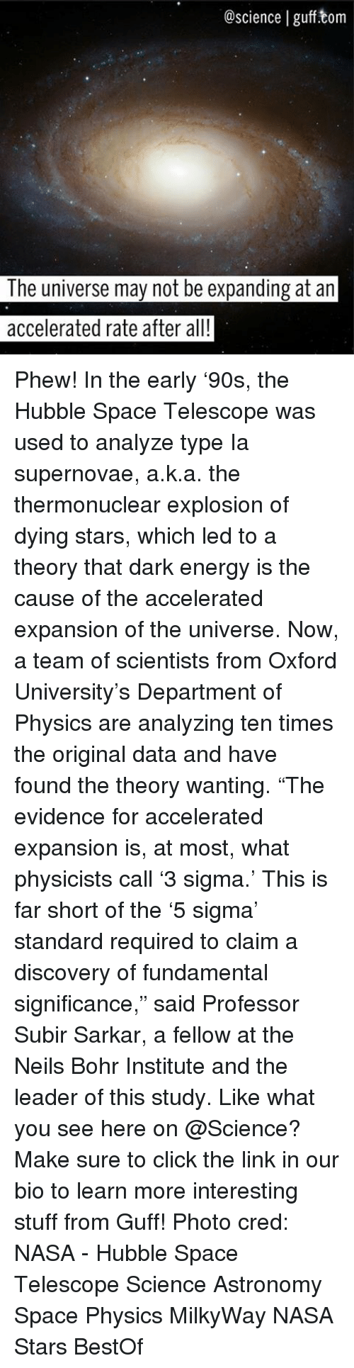 """Energy, Memes, and Nasa: @science I gufftom  The universe may not be expanding at an  accelerated rate after all! Phew! In the early '90s, the Hubble Space Telescope was used to analyze type Ia supernovae, a.k.a. the thermonuclear explosion of dying stars, which led to a theory that dark energy is the cause of the accelerated expansion of the universe. Now, a team of scientists from Oxford University's Department of Physics are analyzing ten times the original data and have found the theory wanting. """"The evidence for accelerated expansion is, at most, what physicists call '3 sigma.' This is far short of the '5 sigma' standard required to claim a discovery of fundamental significance,"""" said Professor Subir Sarkar, a fellow at the Neils Bohr Institute and the leader of this study. Like what you see here on @Science? Make sure to click the link in our bio to learn more interesting stuff from Guff! Photo cred: NASA - Hubble Space Telescope Science Astronomy Space Physics MilkyWay NASA Stars BestOf"""
