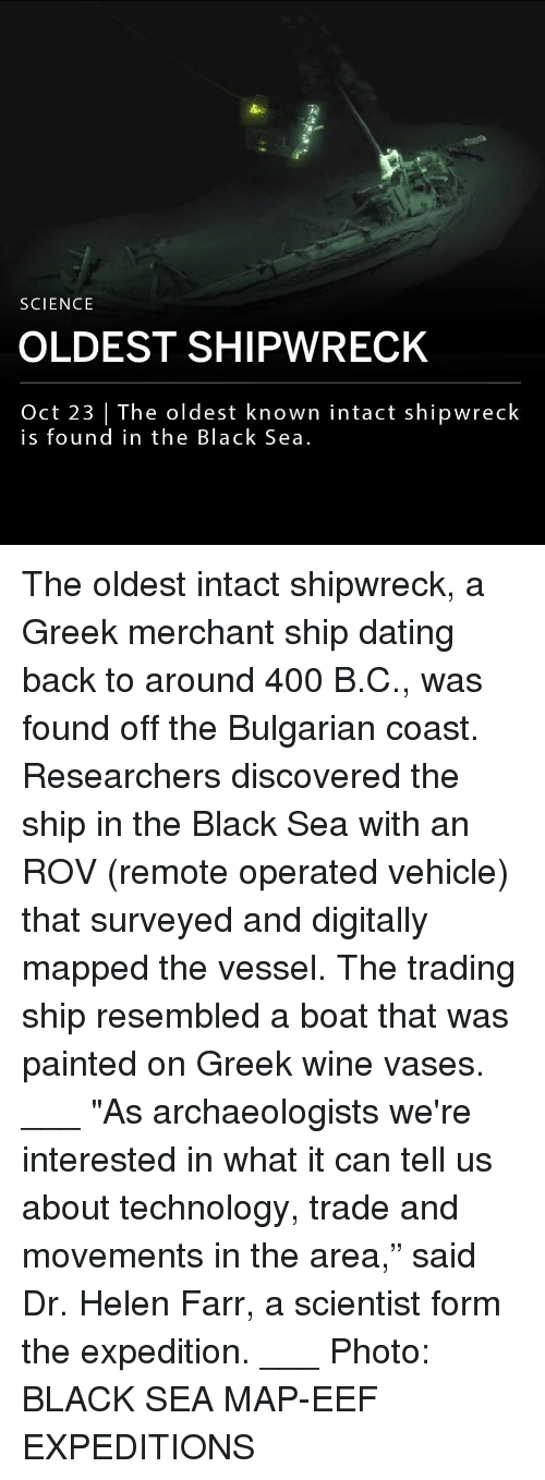 """Dating, Memes, and Wine: SCIENCE  OLDEST SHIPWRECK  Oct 23   The oldest known intact shipwreck  is found in the Black Sea. The oldest intact shipwreck, a Greek merchant ship dating back to around 400 B.C., was found off the Bulgarian coast. Researchers discovered the ship in the Black Sea with an ROV (remote operated vehicle) that surveyed and digitally mapped the vessel. The trading ship resembled a boat that was painted on Greek wine vases. ___ """"As archaeologists we're interested in what it can tell us about technology, trade and movements in the area,"""" said Dr. Helen Farr, a scientist form the expedition. ___ Photo: BLACK SEA MAP-EEF EXPEDITIONS"""