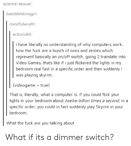 Computers, Skyrim, and True: science-sexual  baeddelshinsgirl  mindfulwrath  ectoviolet  i have literally no understanding of why computers work.  how the fuck are a bunch of ones and zeroes which  represent basically an on/off switch, going 2 translate into  Video Games. thats like if i just flickered the lights in my  bedroom real fast in a specific order and then suddenly i  was playing skyrim  (videogame - true)  That is, literally, what a computer is. If you could flick your  lights in your bedroom about twelve billion times a second, in a  specific order, you could in fact suddenly play Skyrim in your  bedroom  What the fuck are you talking about What if its a dimmer switch?