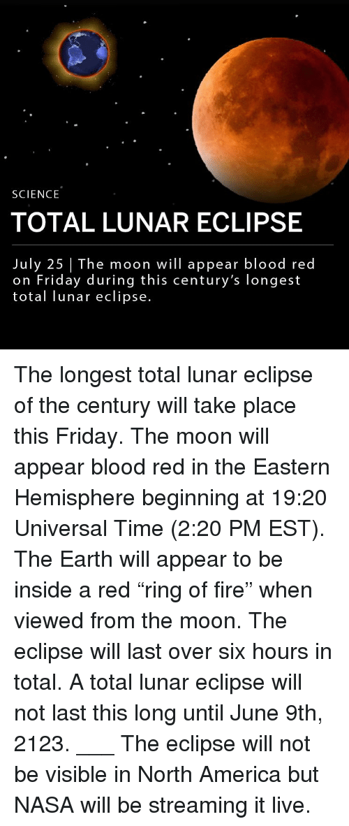 """America, Fire, and Friday: SCIENCE  TOTAL LUNAR ECLIPSE  July 25 The moon will appear blood red  on Friday during this century's longest  total lunar eclipse. The longest total lunar eclipse of the century will take place this Friday. The moon will appear blood red in the Eastern Hemisphere beginning at 19:20 Universal Time (2:20 PM EST). The Earth will appear to be inside a red """"ring of fire"""" when viewed from the moon. The eclipse will last over six hours in total. A total lunar eclipse will not last this long until June 9th, 2123. ___ The eclipse will not be visible in North America but NASA will be streaming it live."""