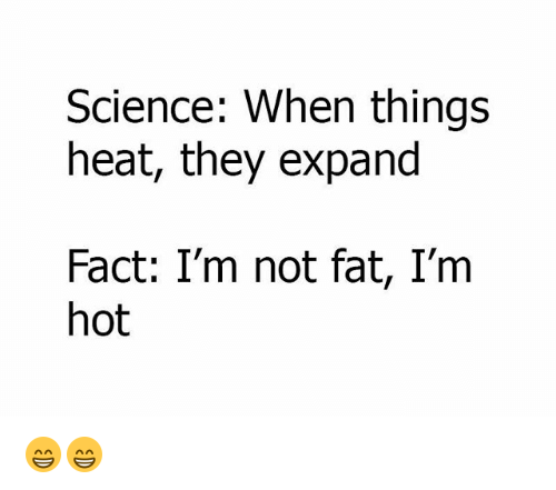 Im Not Fat: Science: When things  heat, they expand  Fact: I'm not fat, I'm  hot 😁😁