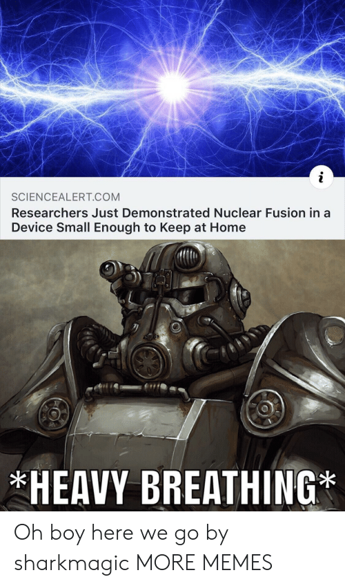 Dank, Memes, and Target: SCIENCEALERT COM  Researchers Just Demonstrated Nuclear Fusion in a  Device Small Enough to Keep at Home  HEAVY BREATHING Oh boy here we go by sharkmagic MORE MEMES