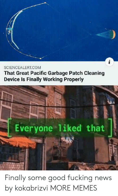 Good Fucking: SCIENCEALERT.COM  That Great Pacific Garbage Patch Cleaning  Device Is Finally Working Properly  Everyone 1iked that Finally some good fucking news by kokabrizvi MORE MEMES