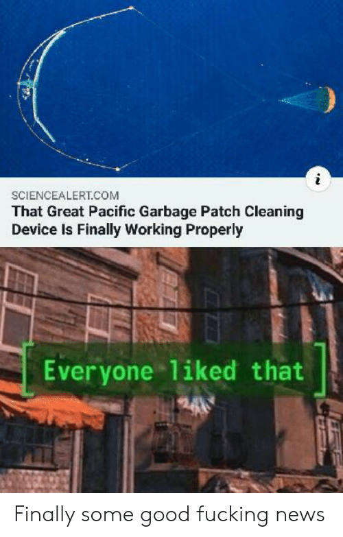 Good Fucking: SCIENCEALERT.COM  That Great Pacific Garbage Patch Cleaning  Device Is Finally Working Properly  Everyone 1iked that Finally some good fucking news