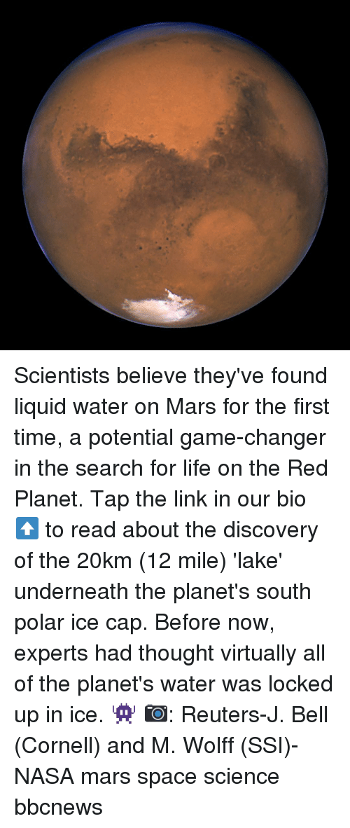 Life, Memes, and Nasa: Scientists believe they've found liquid water on Mars for the first time, a potential game-changer in the search for life on the Red Planet. Tap the link in our bio ⬆️ to read about the discovery of the 20km (12 mile) 'lake' underneath the planet's south polar ice cap. Before now, experts had thought virtually all of the planet's water was locked up in ice. 👾 📷: Reuters-J. Bell (Cornell) and M. Wolff (SSI)-NASA mars space science bbcnews