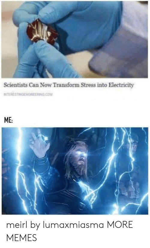 transform: Scientists Can Now Transform Stress into Electricity  NITERESTINENOREERNG.COM  ME: meirl by lumaxmiasma MORE MEMES