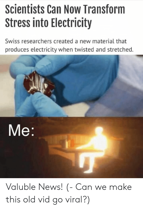 News, Old, and Swiss: Scientists Can Now Transform  Stress into Electricity  Swiss researchers created a new material that  produces electricity when twisted and stretched.  Me Valuble News! (- Can we make this old vid go viral?)