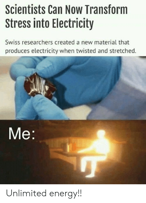Energy, Swiss, and Twisted: Scientists Can Now Transform  Stress into Electricity  Swiss researchers created a new material that  produces electricity when twisted and stretched.  Me Unlimited energy!!