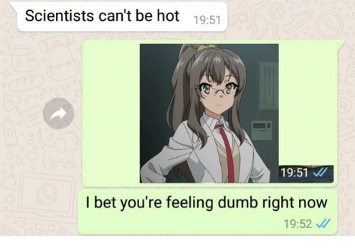 Dumb, I Bet, and Bet: Scientists can't be hot 19:51  19:51  I bet you're feeling dumb right now  19:52