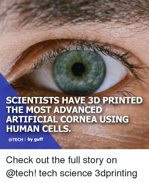 Memes, Science, and Artificial: SCIENTISTS HAVE 3D PRINTED  THE MOST ADVANCED  ARTIFICIAL CORNEA USING  HUMAN CELLS  @TECH I by guff Check out the full story on @tech! tech science 3dprinting
