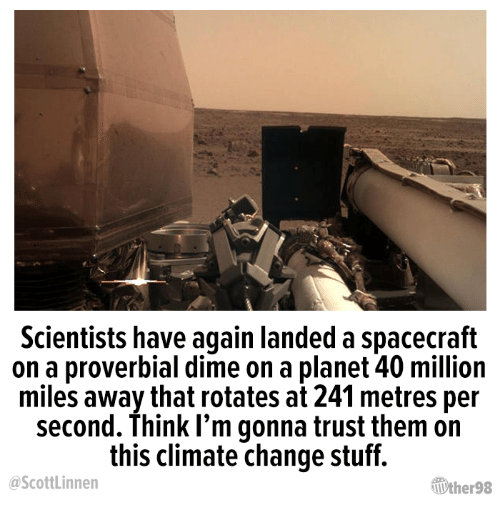 Stuff, Change, and Climate Change: Scientists have again landed a spacecraft  on a proverbial dime on a planet 40 million  miles away that rotates at 241 metres per  second. Think I'm gonna trust them on  this climate change stuff.  ScottLinnen  ƯherS8