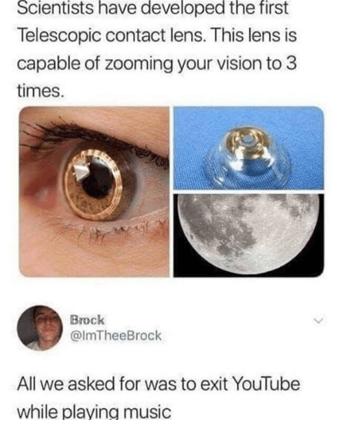 lens: Scientists have developed the first  Telescopic contact lens. This lens is  capable of zooming your vision to 3  times.  Brock  @ImTheeBrock  All we asked for was to exit YouTube  while plaving music