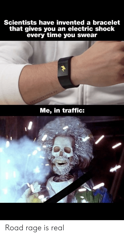 Traffic, Time, and Rage: Scientists have invented a bracelet  that gives you an electric shock  every time you swear  VERYFUNNYPICS.EU  Me, in traffic: Road rage is real