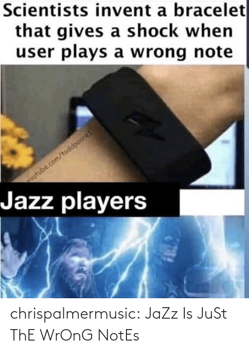 user: Scientists invent a bracelet  that gives a shock when  user plays a wrong note  outube.com/toddpoore!  Jazz players chrispalmermusic:  JaZz Is JuSt ThE WrOnG NotEs