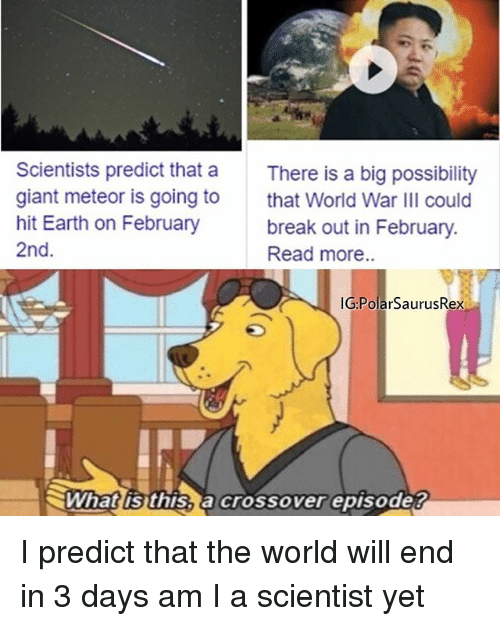 World War III: Scientists predict that a  giant meteor is going to  hit Earth on February  2nd.  There is a big possibility  that World War III could  break out in February.  Read more..  IG PolarSaurusRex  ミWhatlisthisSacrossoverepisode? I predict that the world will end in 3 days am I a scientist yet