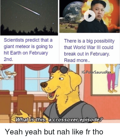 Memes, Yeah, and Break: Scientists predict that a  giant meteor is going to  hit Earth on February  2nd  There is a big possibility  that World War IlI could  break out in February.  Read more..  G:PolarSaurusRex  What is this, a crossover episode? Yeah yeah but nah like fr tho