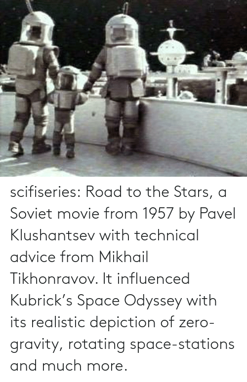 Advice, Tumblr, and Zero: scifiseries:  Road to the Stars, a Soviet movie from 1957 by Pavel Klushantsev with technical advice from Mikhail Tikhonravov. It influenced Kubrick's Space Odyssey with its realistic depiction of zero-gravity, rotating space-stations and much more.