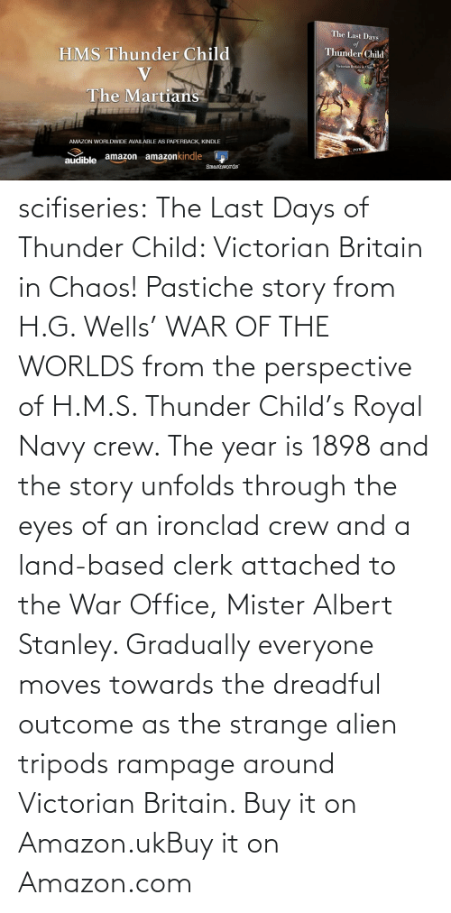 Alien: scifiseries:  The Last Days of Thunder Child: Victorian Britain in Chaos!  Pastiche story from H.G. Wells' WAR OF THE WORLDS from the perspective  of H.M.S. Thunder Child's Royal Navy crew. The year is 1898 and the  story unfolds through the eyes of an ironclad crew and a land-based  clerk attached to the War Office, Mister Albert Stanley. Gradually  everyone moves towards the dreadful outcome as the strange alien tripods  rampage around Victorian Britain.   Buy it on Amazon.ukBuy it on Amazon.com
