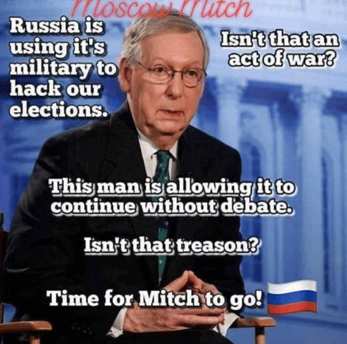 Treason: SCOL utch  Russia is  using it's  military to  hack our  elections.  Isn't that an  act of war?  This man is allowingit to  continue without debate  Isn't that treason?  Time for Mitch to go!