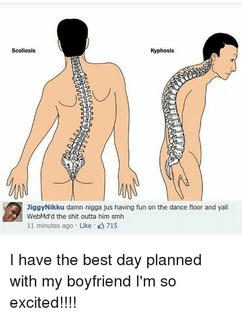 scoliosis: Scoliosis  Kyphosis  Jiggy Nikku damn nigga jus having fun on the dance floor and yall  WebMd'd the shit outta him smh  11 minutes ago Like K 715 I have the best day planned with my boyfriend I'm so excited!!!!