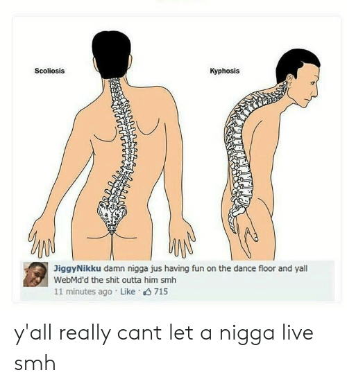 scoliosis: Scoliosis  Kyphosis  JiggyNikku damn nigga jus having fun on the dance floor and yal  WebMd'd the shit outta him smh  11 minutes ago Like 715 y'all really cant let a nigga live smh