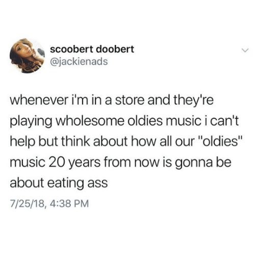 """Ass, Music, and Help: scoobert doobert  @jackienads  whenever i'm in a store and they're  playing wholesome oldies music i can't  help but think about how all our """"oldies""""  music 20 years from now is gonna be  about eating ass  7/25/18, 4:38 PM"""