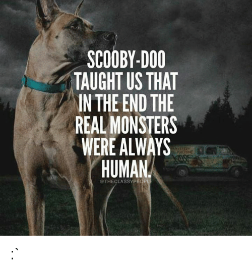 Scooby Doo, The Real, and Monsters: SCOOBY-DOO  TAUGHT US THAT  IN THE END THE  REAL MONSTERS  WERE ALWAYS  @THECLASSYPEOPLE :`