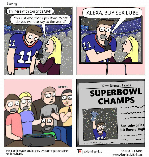 Sex, Super Bowl, and Record: Scoring  I'm here with tonight's MVP  ALEXA, BUY SEX LUBE  You just won the Super Bowl! What  do you want to say to the world?  (11  11  11  PFFFT  New Roman Times  SUPERBOWL  CHAMPS  Sex Lube Sales  Hit Record High  This comic made possible by awesome patrons like:  Keith Richards  /AlarminglyBad  2018 Jon Baker  C  www.AlarminglyBad.com