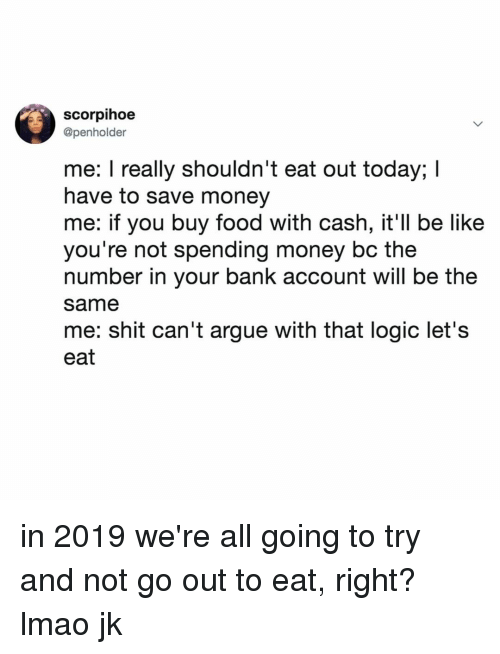 Save Money: scorpihoe  @penholder  me: I really shouldn't eat out today; I  have to save money  me: if you buy food with cash, it'll be like  you're not spending money bc the  number in your bank account will be the  same  me: shit can't argue with that logic let's  eat in 2019 we're all going to try and not go out to eat, right? lmao jk