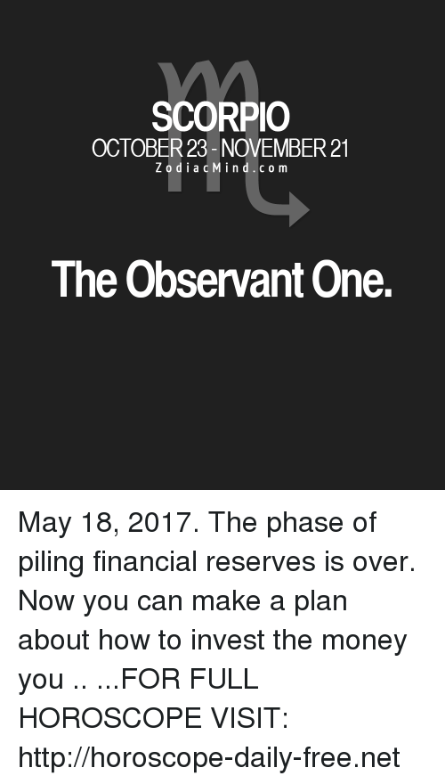 observant: SCORPIO  OCTOBER 23- NOVEMBER 21  Z o d i a c M i n d c o m  The Observant One. May 18, 2017. The phase of piling financial reserves is over. Now you can make a plan about how to invest the money you .. ...FOR FULL HOROSCOPE VISIT: http://horoscope-daily-free.net