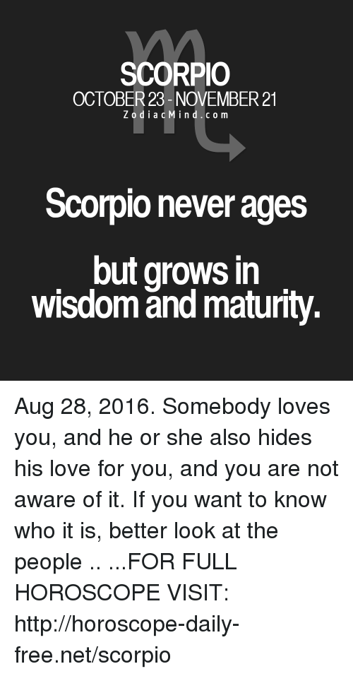 Better Look: SCORPIO  OCTOBER 23- NOVEMBER 21  z o d i a c Min d c o m  Scorpionever ages  but grows in  wisdom and maturity. Aug 28, 2016. Somebody loves you, and he or she also hides his love for you, and you are not aware of it. If you want to know who it is, better look at the people  .. ...FOR FULL HOROSCOPE VISIT: http://horoscope-daily-free.net/scorpio