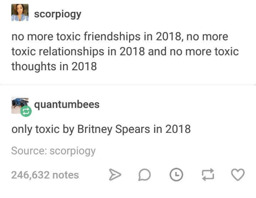 Britney Spears, Relationships, and Humans of Tumblr: scorpiogy  no more toxic friendships in 2018, no more  toxic relationships in 2018 and no more toxic  thoughts in 2018  quantumbees  only toxic by Britney Spears in 2018  Source: scorpiogy  246,632 notes D